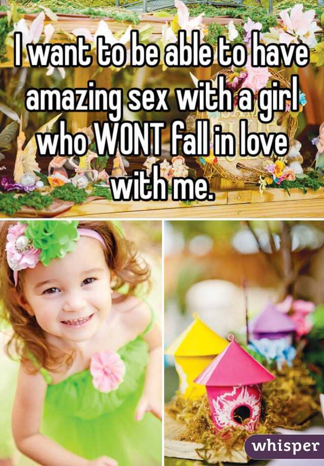 I want to be able to have amazing sex with a girl who WONT fall in love with me.