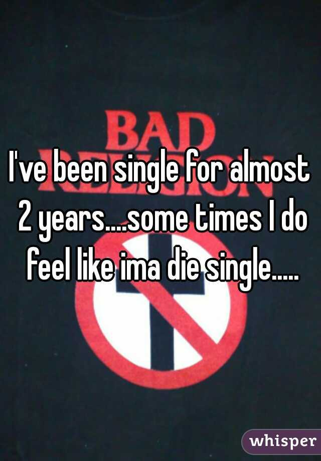 I've been single for almost 2 years....some times I do feel like ima die single.....