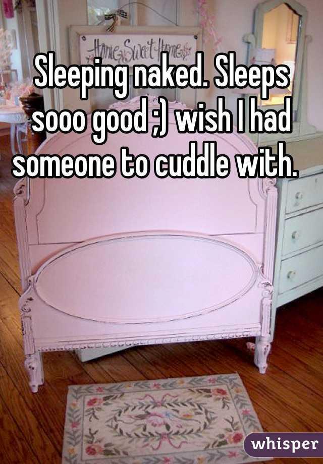 Sleeping naked. Sleeps sooo good ;) wish I had someone to cuddle with.