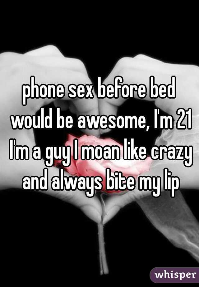 phone sex before bed would be awesome, I'm 21 I'm a guy I moan like crazy and always bite my lip