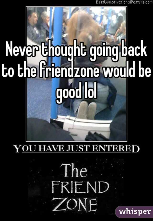 Never thought going back to the friendzone would be good lol