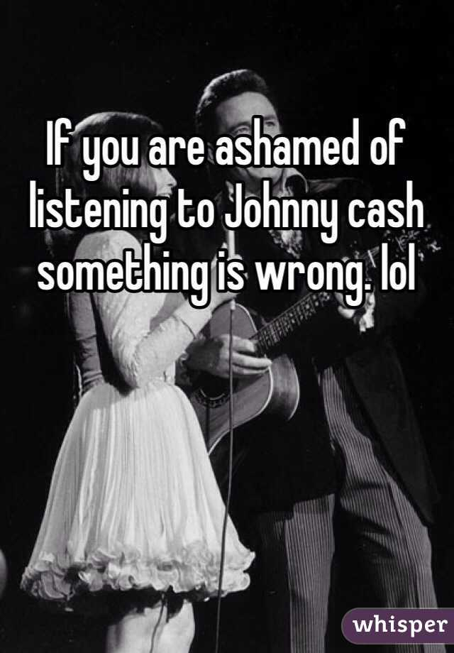 If you are ashamed of listening to Johnny cash something is wrong. lol