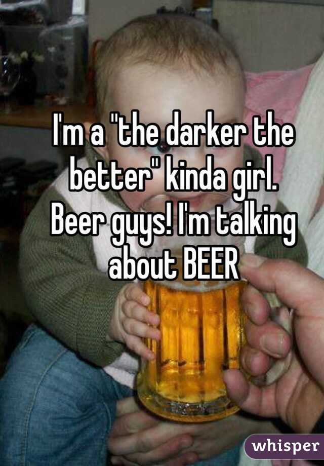 "I'm a ""the darker the better"" kinda girl. Beer guys! I'm talking about BEER"
