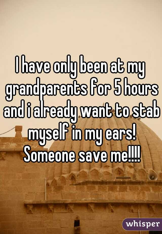 I have only been at my grandparents for 5 hours and i already want to stab myself in my ears! Someone save me!!!!