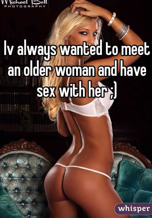 Iv always wanted to meet an older woman and have sex with her ;)