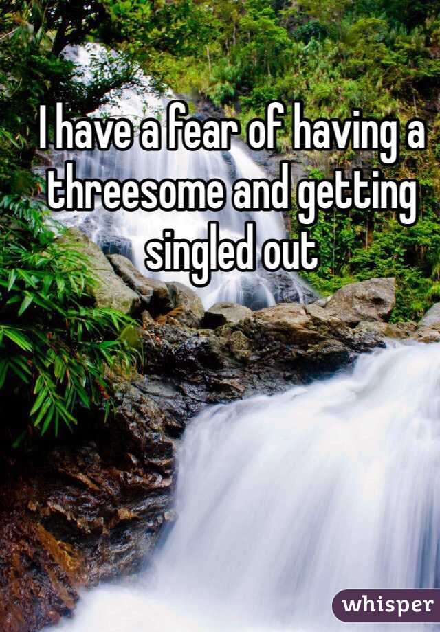 I have a fear of having a threesome and getting singled out
