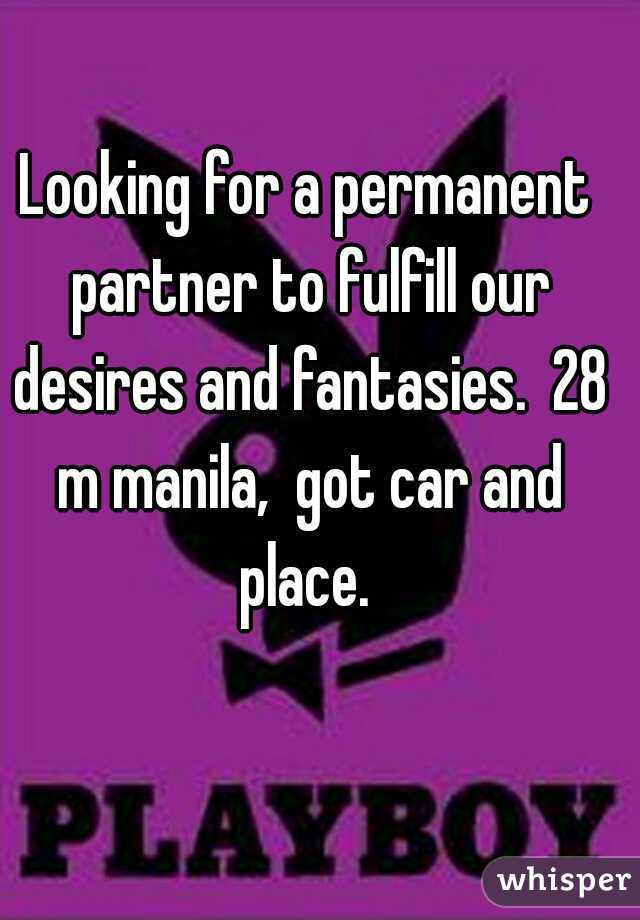 Looking for a permanent partner to fulfill our desires and fantasies.  28 m manila,  got car and place.