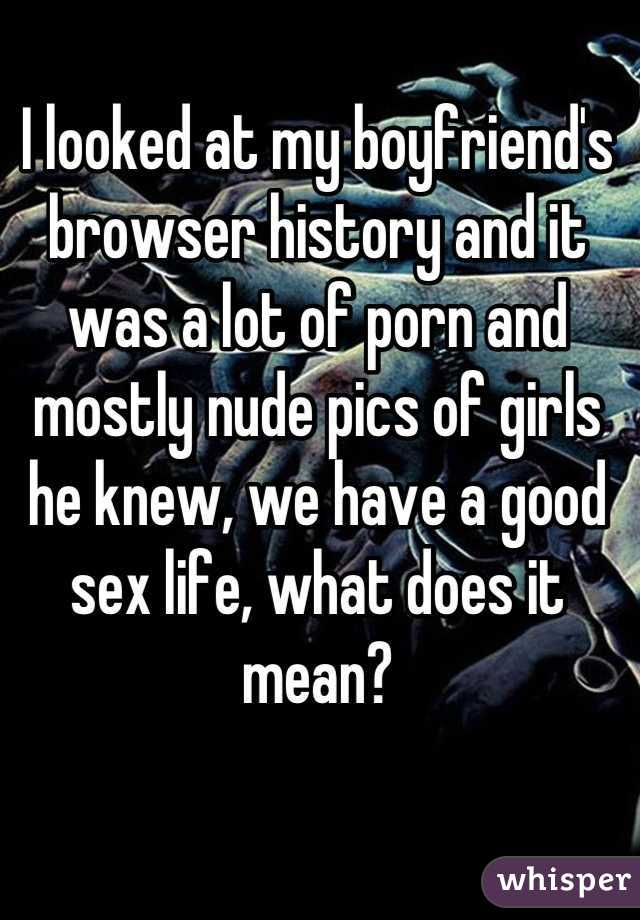 I looked at my boyfriend's browser history and it was a lot of porn and mostly nude pics of girls he knew, we have a good sex life, what does it mean?