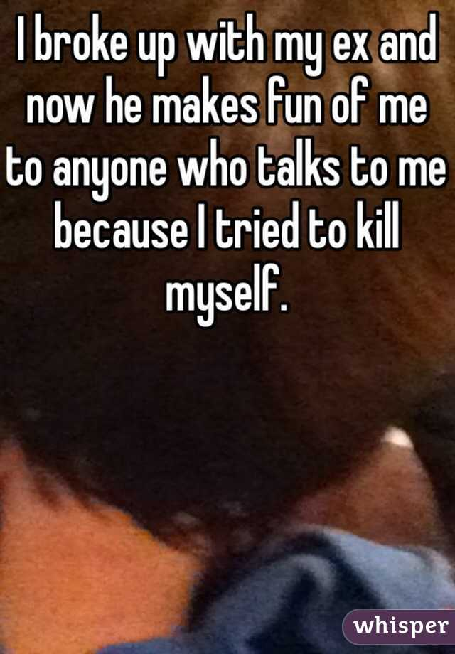 I broke up with my ex and now he makes fun of me to anyone who talks to me because I tried to kill myself.