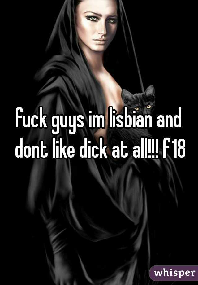 fuck guys im lisbian and dont like dick at all!!! f18