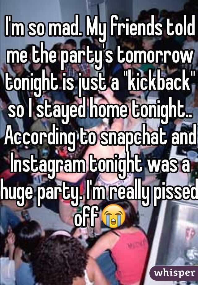 "I'm so mad. My friends told me the party's tomorrow tonight is just a ""kickback"" so I stayed home tonight.. According to snapchat and Instagram tonight was a huge party. I'm really pissed off😭"