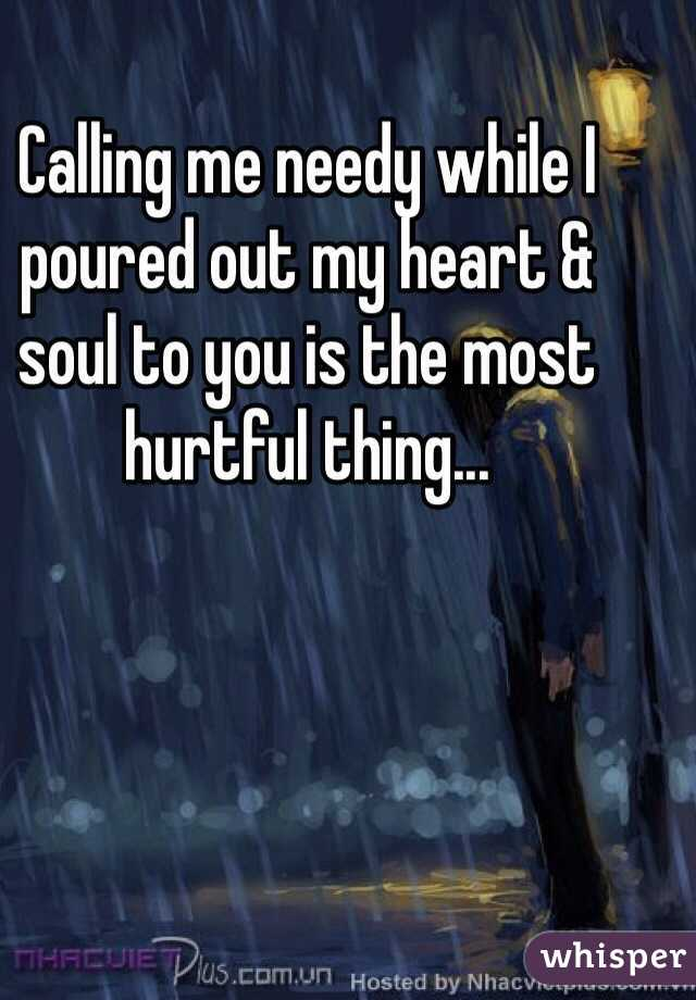Calling me needy while I poured out my heart & soul to you is the most hurtful thing...