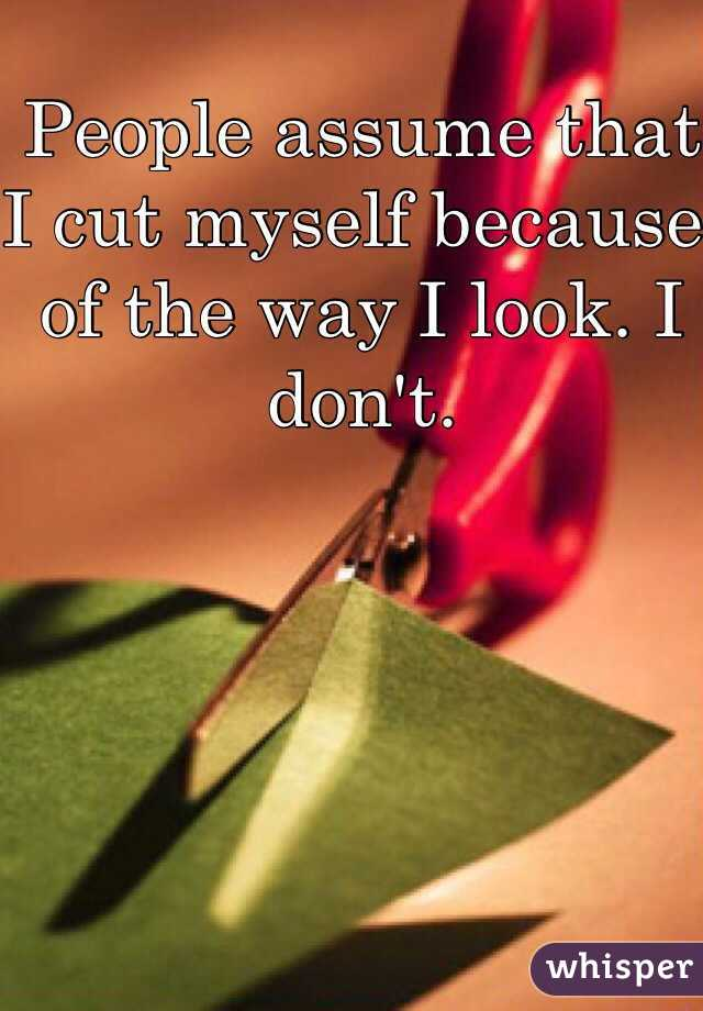 People assume that I cut myself because of the way I look. I don't.