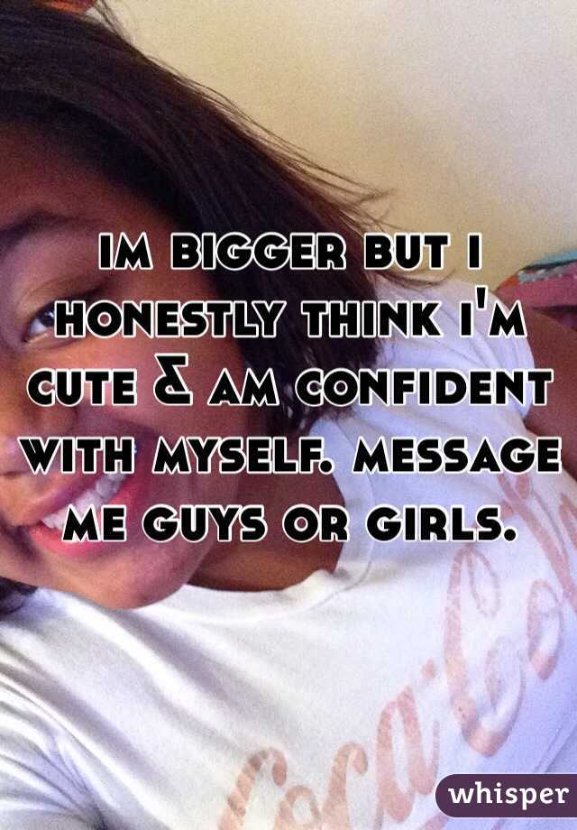 im bigger but i honestly think i'm cute & am confident with myself. message me guys or girls.