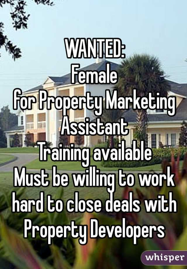 WANTED: Female for Property Marketing Assistant Training available Must be willing to work hard to close deals with Property Developers