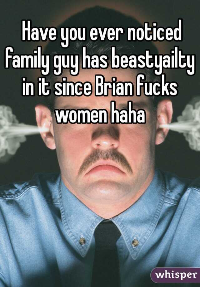 Have you ever noticed family guy has beastyailty in it since Brian fucks women haha
