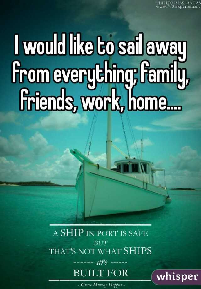 I would like to sail away from everything; family, friends, work, home....