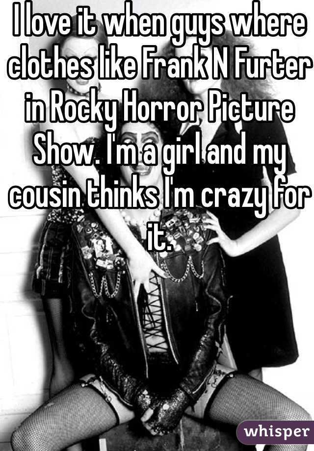 I love it when guys where clothes like Frank N Furter in Rocky Horror Picture Show. I'm a girl and my cousin thinks I'm crazy for it.