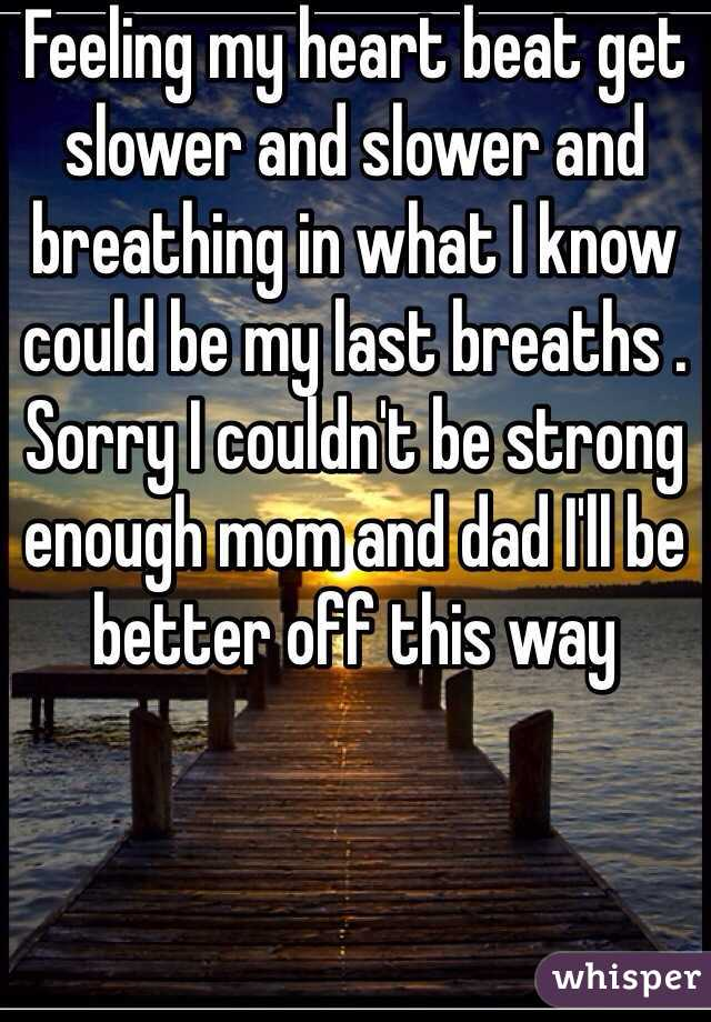 Feeling my heart beat get slower and slower and breathing in what I know could be my last breaths . Sorry I couldn't be strong enough mom and dad I'll be better off this way