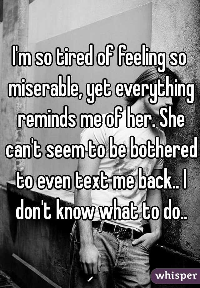 I'm so tired of feeling so miserable, yet everything reminds me of her. She can't seem to be bothered to even text me back.. I don't know what to do..