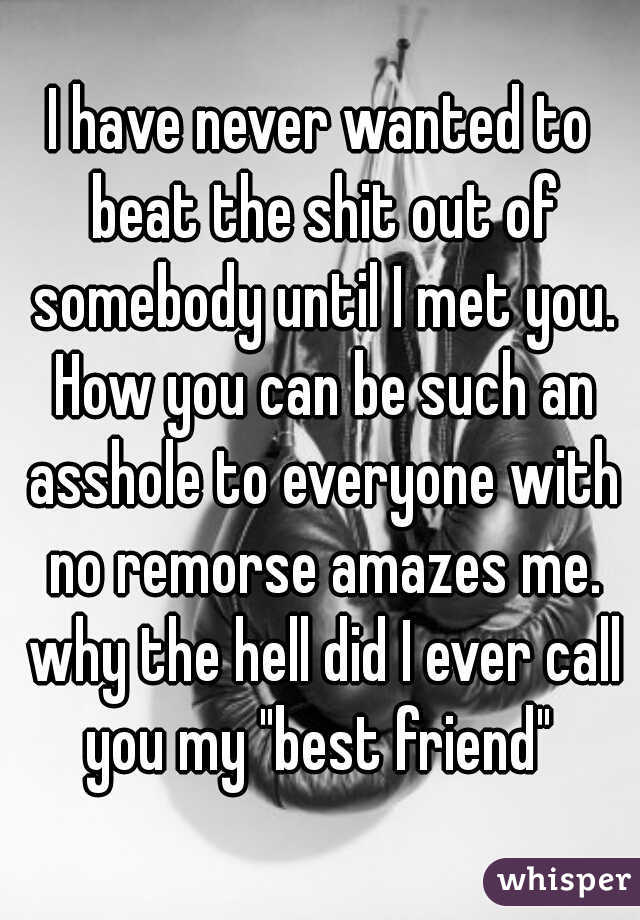 """I have never wanted to beat the shit out of somebody until I met you. How you can be such an asshole to everyone with no remorse amazes me. why the hell did I ever call you my """"best friend"""""""