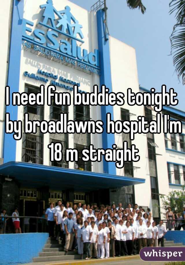 I need fun buddies tonight by broadlawns hospital I'm 18 m straight