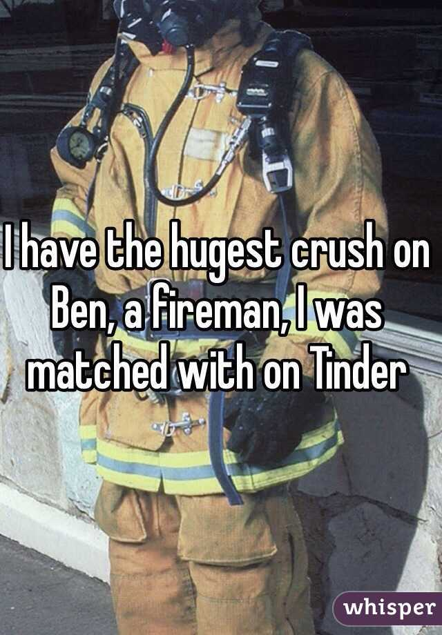 I have the hugest crush on Ben, a fireman, I was matched with on Tinder