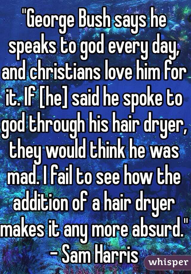 """""""George Bush says he speaks to god every day, and christians love him for it. If [he] said he spoke to god through his hair dryer, they would think he was mad. I fail to see how the addition of a hair dryer makes it any more absurd."""" - Sam Harris"""