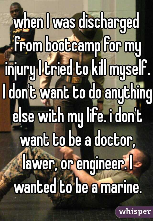 when I was discharged from bootcamp for my injury I tried to kill myself. I don't want to do anything else with my life. i don't want to be a doctor, lawer, or engineer. I wanted to be a marine.