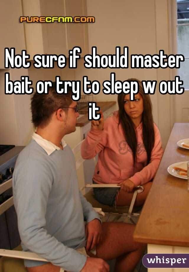 Not sure if should master bait or try to sleep w out it