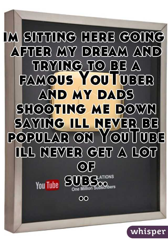 im sitting here going after my dream and trying to be a famous YouTuber and my dads shooting me down saying ill never be popular on YouTube ill never get a lot of subs....