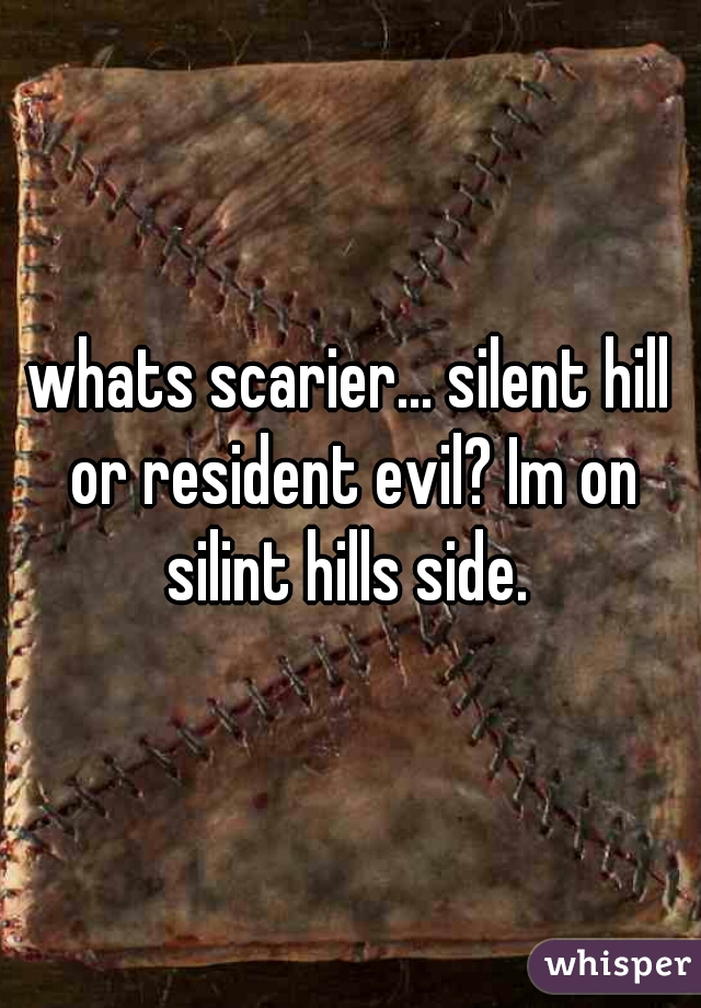 whats scarier... silent hill or resident evil? Im on silint hills side.