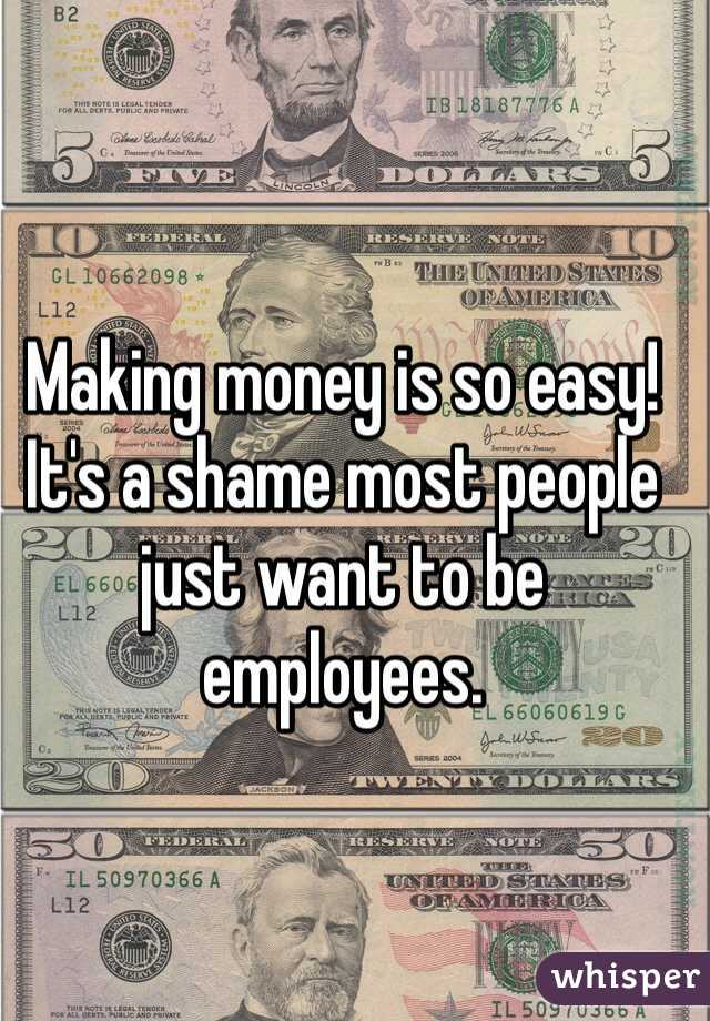 Making money is so easy! It's a shame most people just want to be employees.