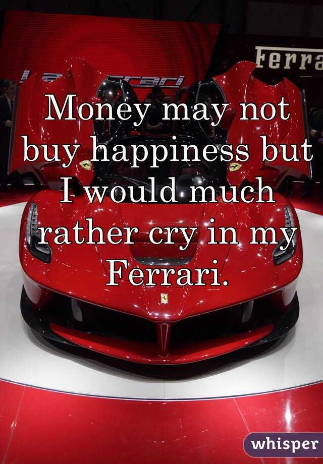 Money may not  buy happiness but I would much rather cry in my Ferrari.
