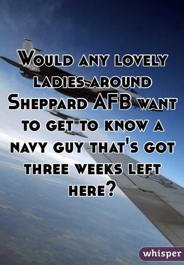 Would any lovely ladies around Sheppard AFB want to get to know a navy guy that's got three weeks left here?