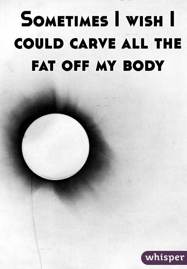 Sometimes I wish I could carve all the fat off my body