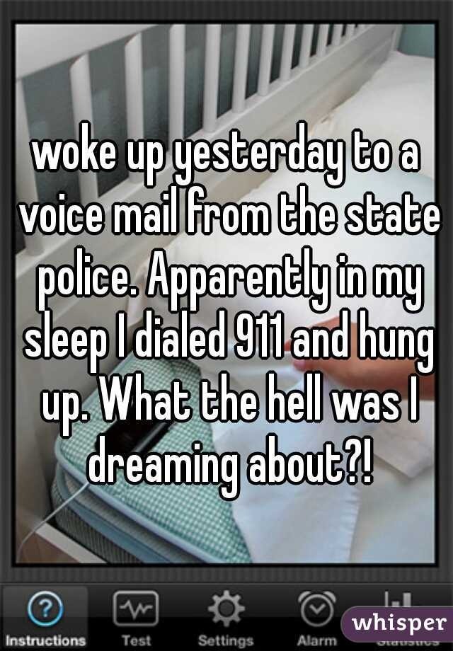 woke up yesterday to a voice mail from the state police. Apparently in my sleep I dialed 911 and hung up. What the hell was I dreaming about?!