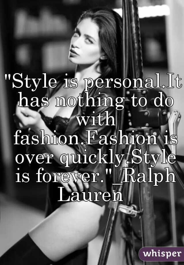 """Style is personal.It has nothing to do with fashion.Fashion is over quickly.Style is forever.""_Ralph Lauren"
