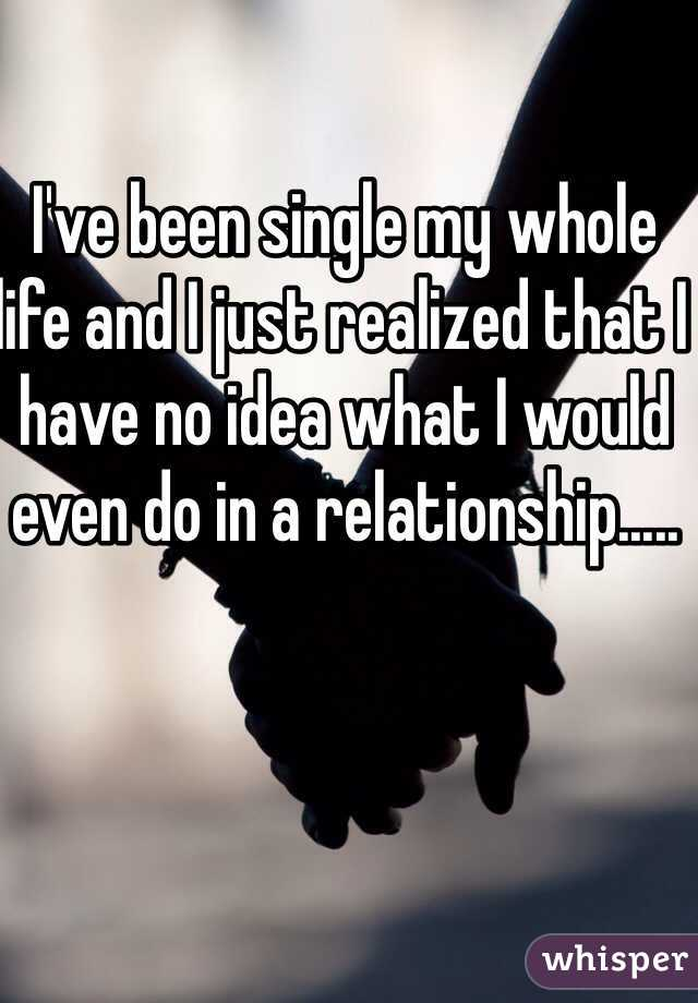 I've been single my whole life and I just realized that I have no idea what I would even do in a relationship.....