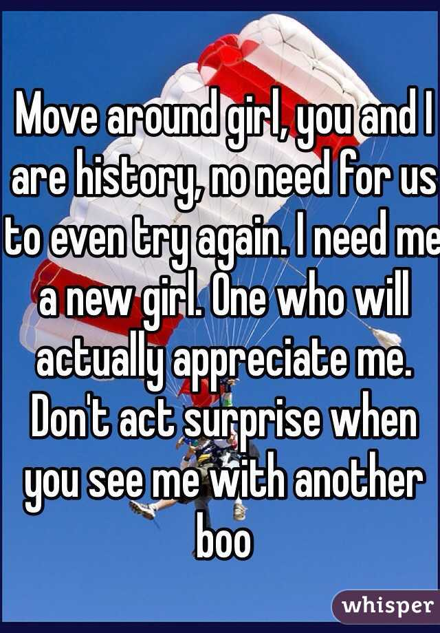 Move around girl, you and I are history, no need for us to even try again. I need me a new girl. One who will actually appreciate me. Don't act surprise when you see me with another boo