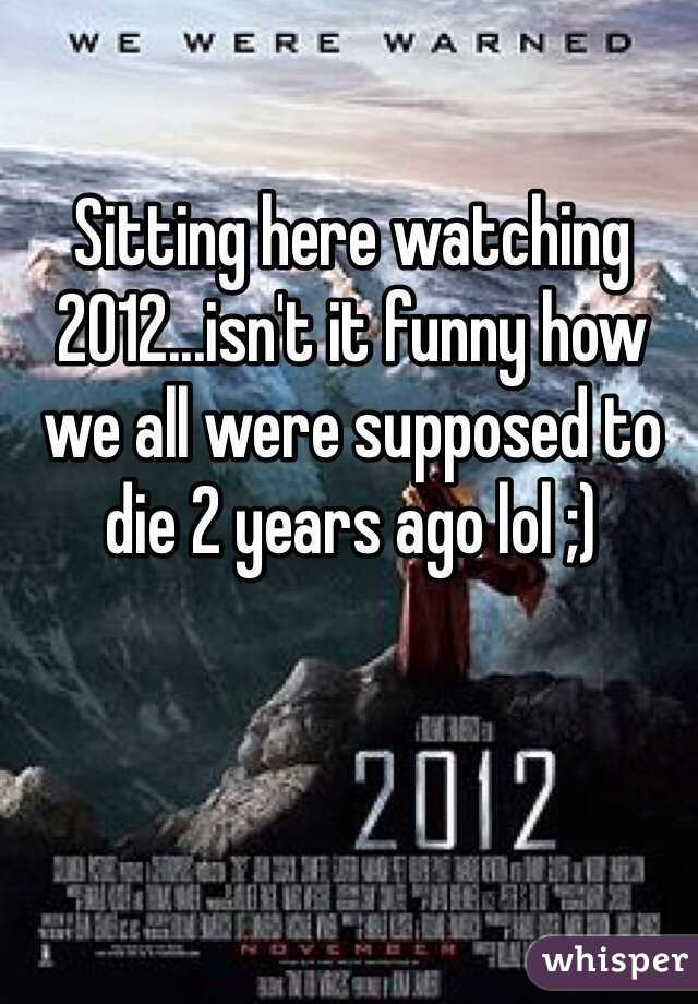 Sitting here watching 2012...isn't it funny how we all were supposed to die 2 years ago lol ;)