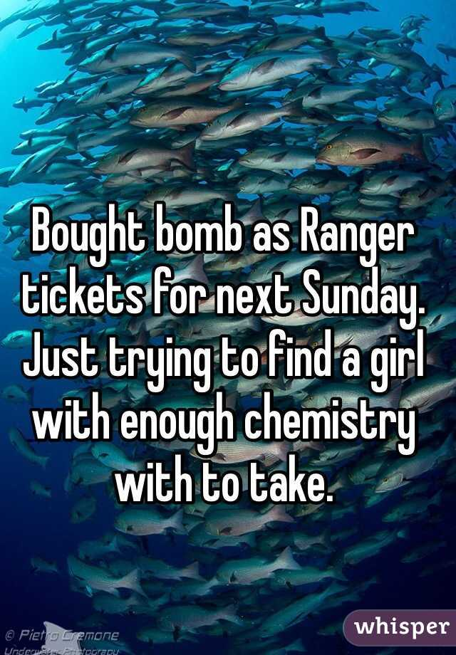 Bought bomb as Ranger tickets for next Sunday. Just trying to find a girl with enough chemistry with to take.