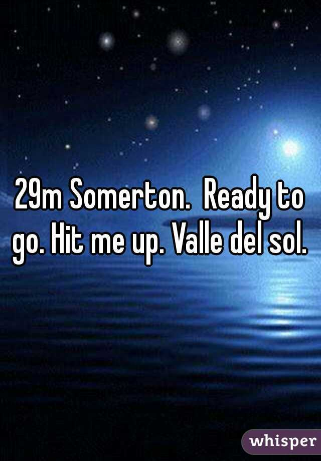 29m Somerton.  Ready to go. Hit me up. Valle del sol.