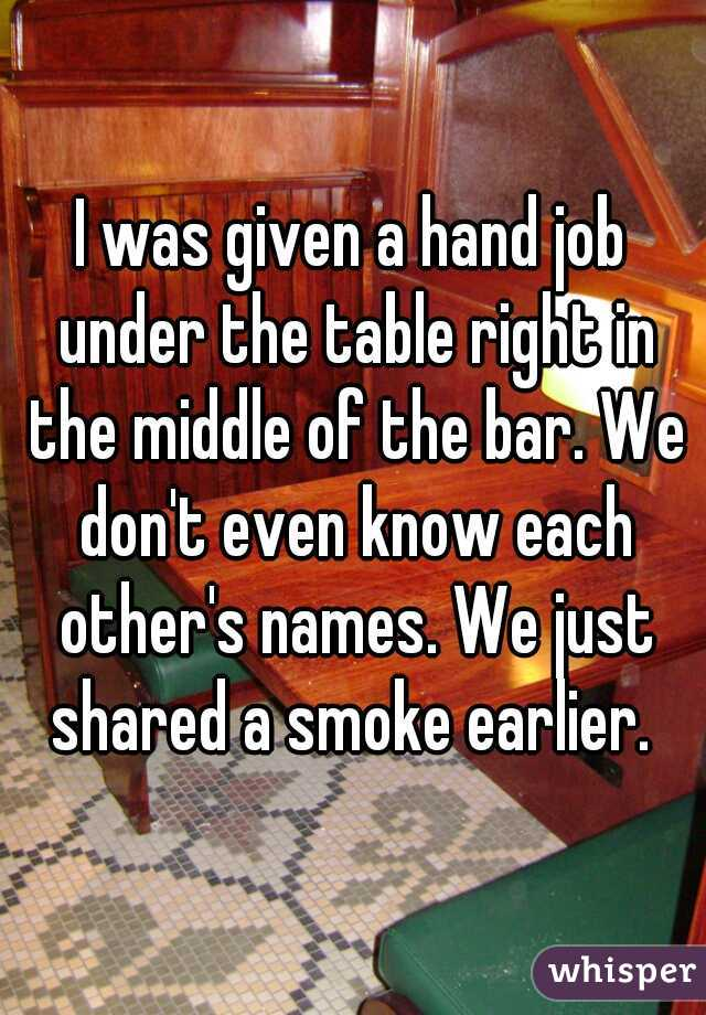 I was given a hand job under the table right in the middle of the bar. We don't even know each other's names. We just shared a smoke earlier.