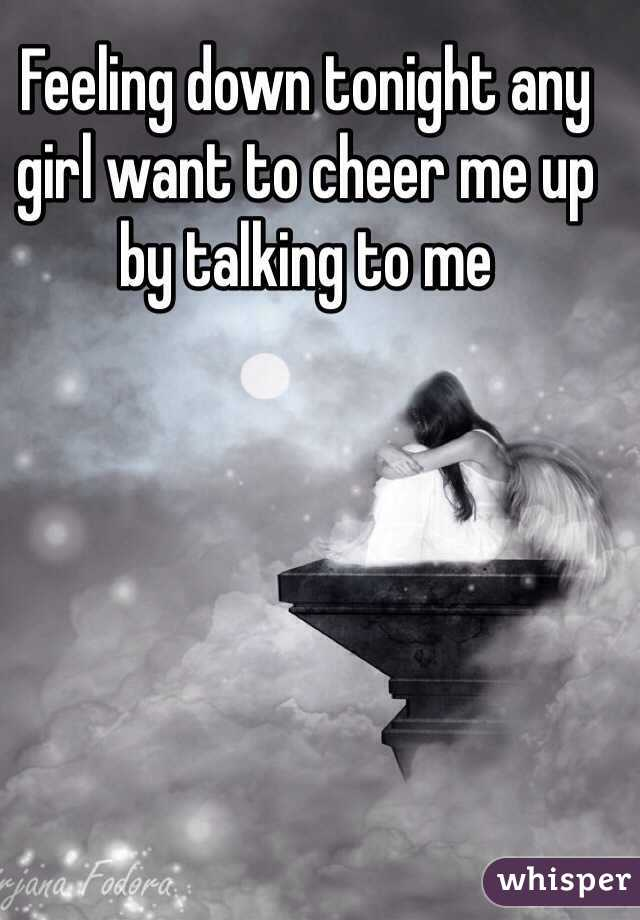 Feeling down tonight any girl want to cheer me up by talking to me