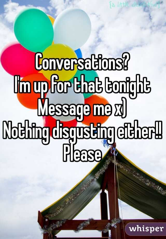 Conversations? I'm up for that tonight Message me x) Nothing disgusting either!! Please