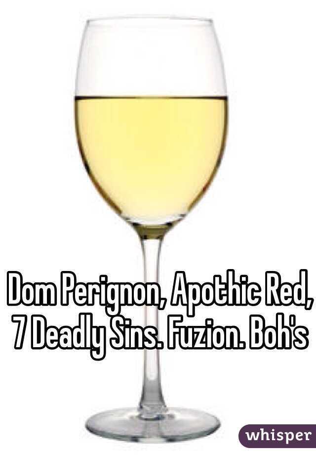 Dom Perignon, Apothic Red, 7 Deadly Sins. Fuzion. Boh's