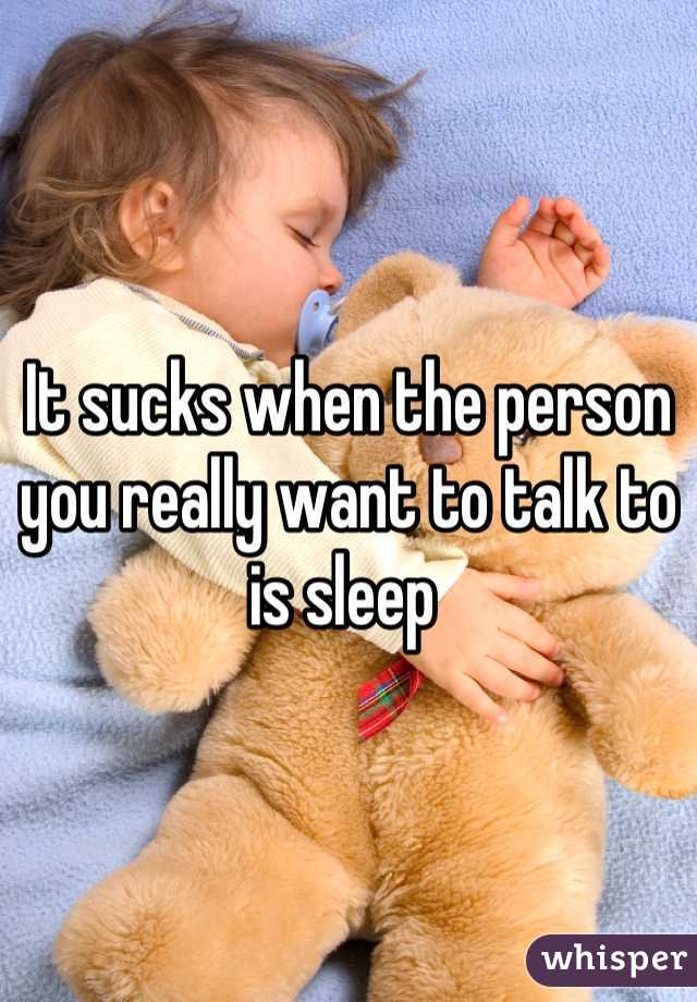 It sucks when the person you really want to talk to is sleep