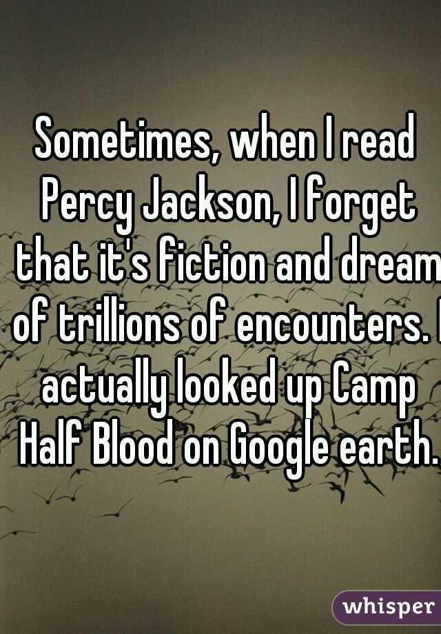 Sometimes, when I read Percy Jackson, I forget that it's fiction and dream of trillions of encounters. I actually looked up Camp Half Blood on Google earth.