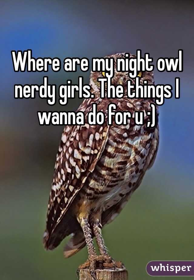 Where are my night owl nerdy girls. The things I wanna do for u ;)